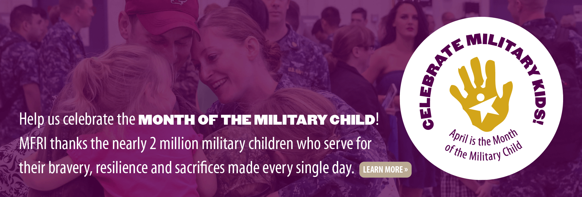 Help us celebrate the Month of the Military Child! MFRI thanks the nearly 2 million military children who serve for their bravery, resilience and sacrifices made every single day. Click to learn more.