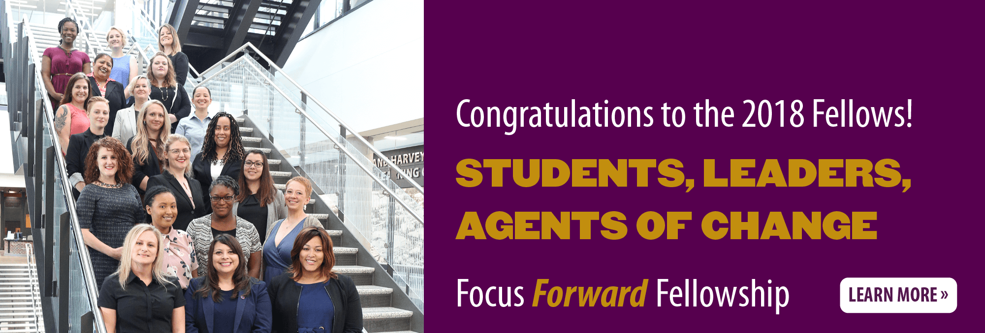 Congratulations to the 2018 Fellows! Students, Leaders, Agents of Change Focus Forward Fellowship Learn more