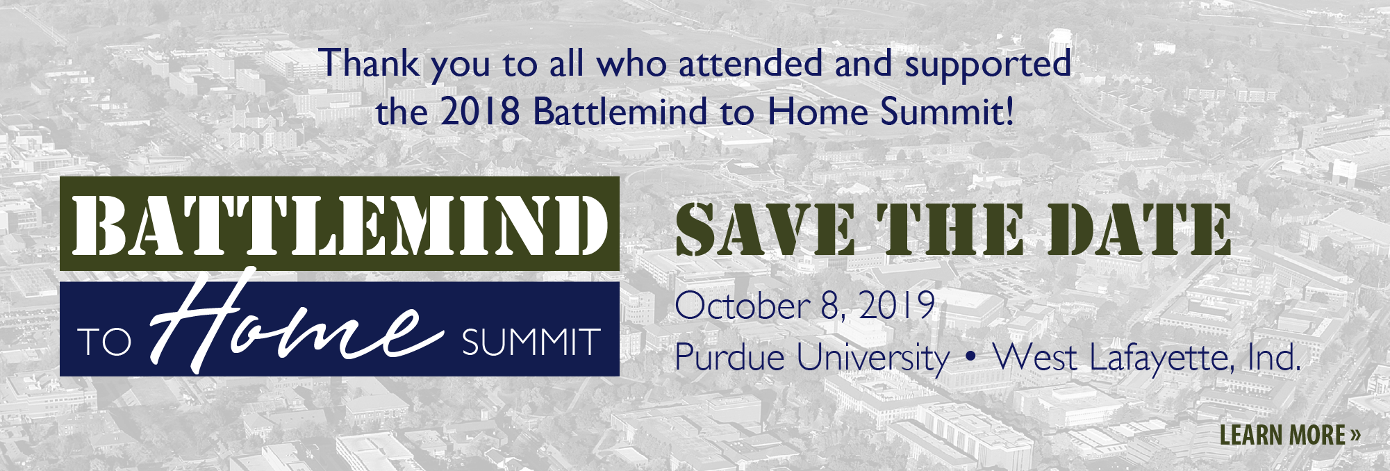 Thank you to all who attended and supported the 2018 Battlemind to Home Summit! Save the Date October 9, 2018 at Purdue University in West Lafayette, Indiana
