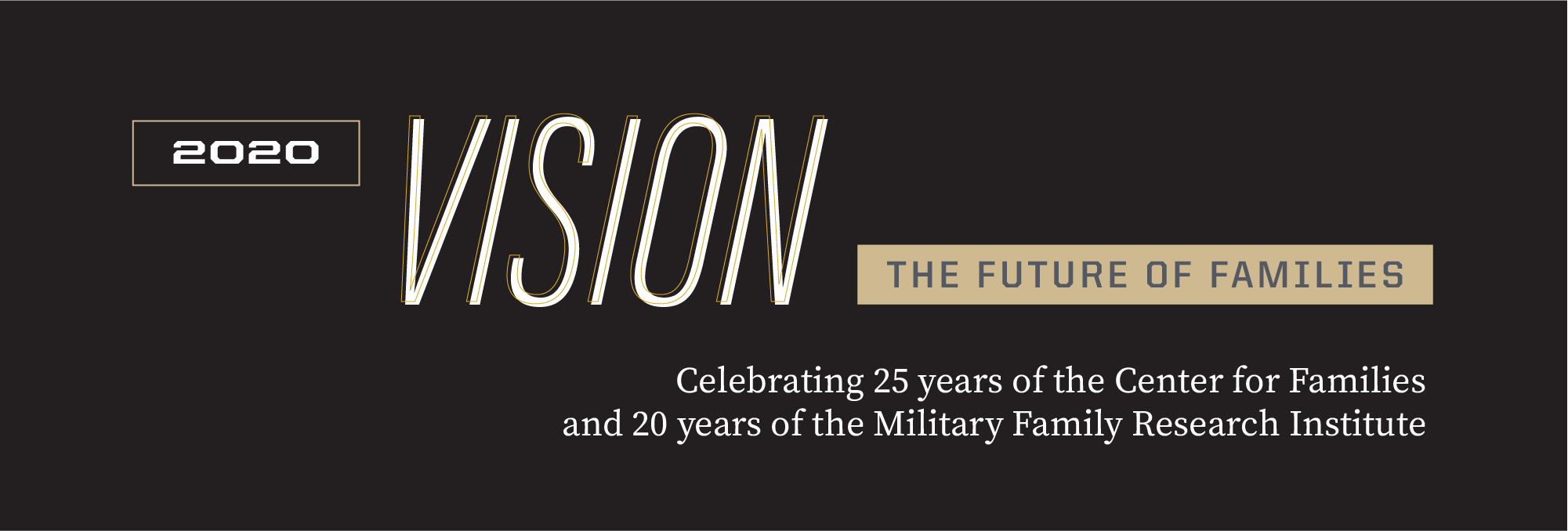 2020 Vision The Future of Families Celebrating 25 years of the Center for the Families and 20 years of the Military Family Research Institute at Purdue University