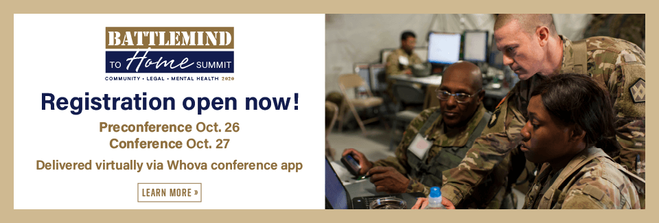 Battlemind to Home Summit Community Mental Health Legal Registration open soon! Preconference Oct 26 Conference Oct 27 Delivered virtually via the Whova conference app Click to learn more