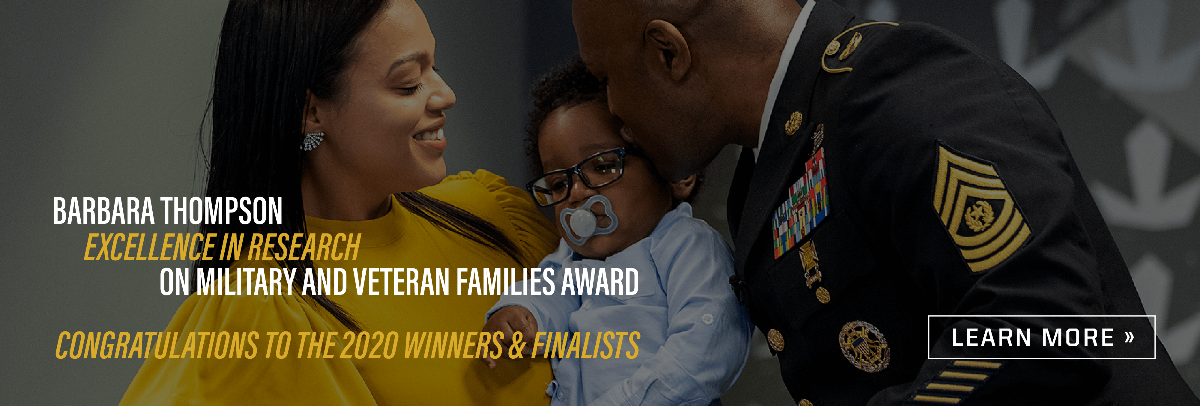 Text: Barbara Thompson Excellence in Research on Military and Veteran Families Award Congratulations to the 2020 winners and finalists. Learn more. Image: Army soldier wearing dress uniform kissing his baby who his wife is holding